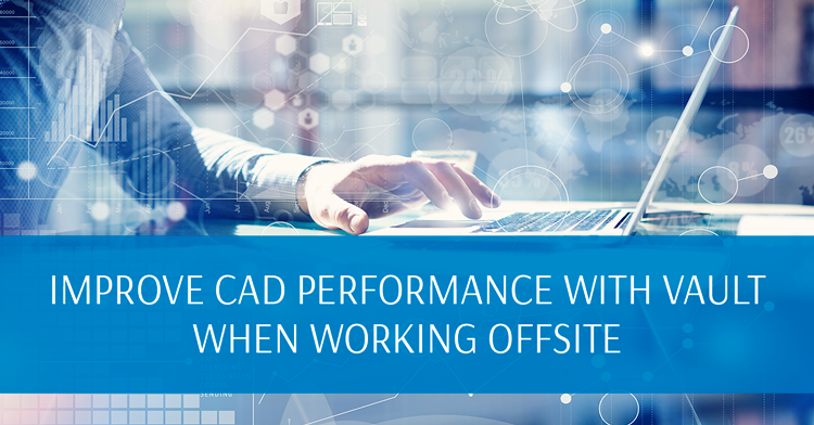 Improve CAD Performance with Vault when Working Offsite